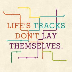 """Life's tracks don't lay themselves."" 