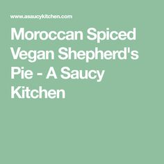 Moroccan Spiced Vegan Shepherd's Pie - A Saucy Kitchen