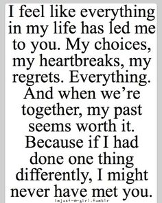 This is very true in my case. I'm so glad everything has happened to me the way it did. Who knows if we ever would have met! And we were only ever 20 miles away from each other for most of our lives. :) <3