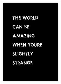 Exactly why I don't mind being strange. Y'all just don't know what you're missing