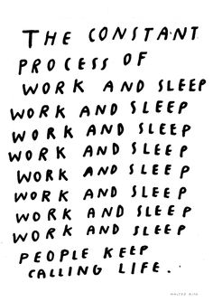 The constant process of work and sleep people keep calling life.