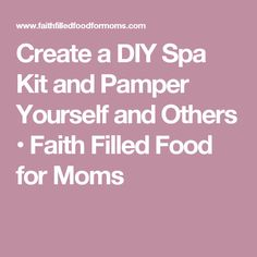 Create a DIY Spa Kit and Pamper Yourself and Others • Faith Filled Food for Moms