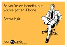 So you're on benefits, but you've got an iPhone. Seems legit.
