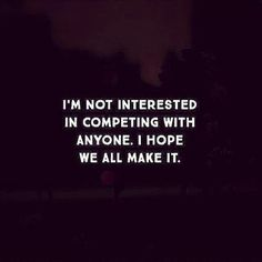 i'm not interest in competing with anyone. i hope we all make it.