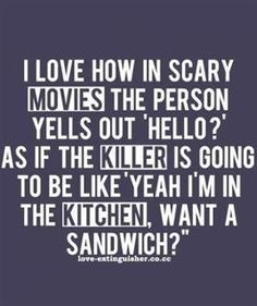"""""""I love how in scary movies the person yells out 'hello?' as if the killer is going to be like 'yeah, I'm in the kitchen, want a sandwich?'"""""""
