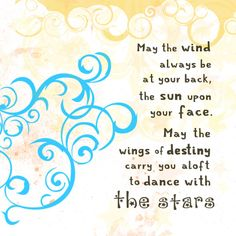 """""""May the wind always be at your back  and the sun upon your face, and may the winds of destiny carry you aloft to dance with the stars."""" - A great quote from the movie, Blow."""