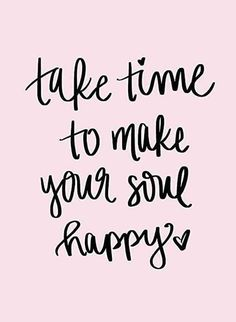"""Happiness Quotes For When You're Feeling Lost And Depressed """"Take time to make your soul happy.""""""""Take time to make your soul happy. Life Quotes Love, Quotes To Live By, Happy Thoughts Quotes, Me Time Quotes, Happy Soul Quotes, Happy Times Quotes, Quotes On Happiness, Feel Good Quotes, Words For Happiness"""
