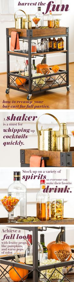 """""""Harvest the Fun How to revamp your bar cart for fall parties. Shaker: A shaker is a must for whipping up cocktails quickly. Bottles: Stock up on a variety of spirits so everyone can make their favorite drink. To go beside the pumpkins or ice bucket: Achieve a fall look with festive props, like pumpkins, and warm pops of color."""""""