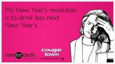 My New Year's resolution is to drink less next New Year's.