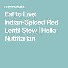Eat to Live: Indian-Spiced Red Lentil Stew | Hello Nutritarian