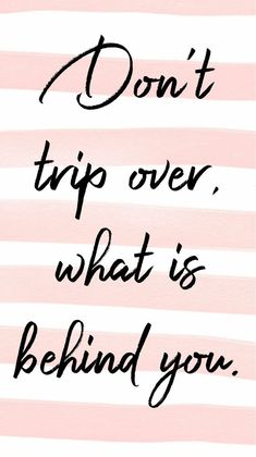 Don't trip over, what is behind you. ❤️- Android background - iPhone background - phone wallpaper - phone background ideas - phone wallpaper ideas - iPhone wallpaper - quotes - inspirational quotes - quotes about life - quotes to live by - pink quotes - Great Quotes, Quotes To Live By, Me Quotes, Motivational Quotes, Funny Quotes, Inspirational Quotes, Phone Quotes, Faith Quotes, Qoutes