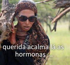 Querida acalma lá as hormonas...