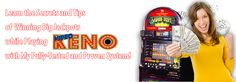 The Proven System to win BIG JACKPOTS playing Video Keno. The package includes betting guidelines, machine patterns to recognize and the complete strategy to win money playing Video Keno.