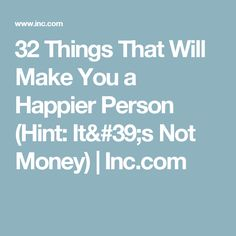 32 Things That Will Make You a Happier Person (Hint: It's Not Money) | Inc.com