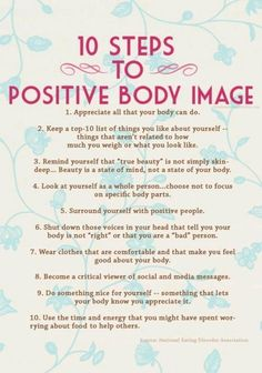 10 Steps To Positive Body Image. Whether you feel you are to skinny or to fat or whatever the case may be these steps can help.