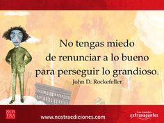 """""""No tengas miedo de renunciar a lo bueno para perseguir lo grandioso"""". John D. Rockefeller"""