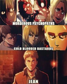 We have our murderous psychopaths, Mikasa, Hanji, Eren, and Annie. And we have the cold blooded people, Levi, Armin and Erwin. And then we have Jean.