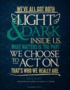 We've all got both light and dark inside us. What matters is the part we choose to act on. That's who we really are. -Sirius Black