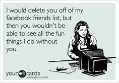I would delete you off of my facebook friends list, but then you wouldn't be able to see all the fun things I do without you.