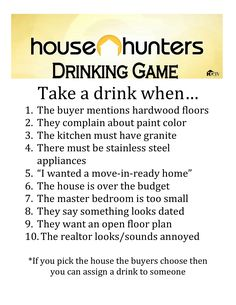 House Hunters Drinking Game, and it doesn't have to be alcohol.  It's just the people say these comments ALL the time on this show!
