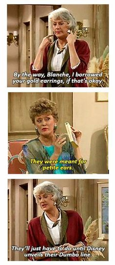 """The Golden Girls - (Dorothy) """"By the way, Blanche, I borrowed your gold earrings, if that's OK?"""" (Blanche) """"They were meant for petite ears."""" (Dorothy) """"They'll just have to do until Disney unveils their Dumbo line. Golden Girls Quotes, Friend Quotes For Girls, Funny Girl Quotes, Golden Girls Funny, Quotes Girls, Tv Quotes, Movie Quotes, Girl Pictures, Funny Pictures"""