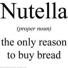 Nutella (proper noun) - the only reason to buy bread.