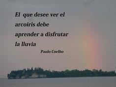 El que desee ver el arcoiris debe aprender a disfrutar la lluvia. - Paulo Coelho - www.comunidadcoelho.com - www.paulocoelhoblog.com #quote #paulocoelho #ecard
