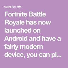Fortnite Battle Royale has now launched on Android and have a fairly modern device, you can play the complete Battle Royale experience on your android phone or tablet. This isn't some watered down experience, with smaller maps or changed building layouts, it's the exact same thing as the PC and console.