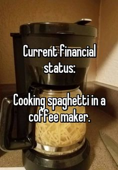 """""""Current financial status:  Cooking spaghetti in a coffee maker."""""""