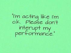 I'm acting like I'm okay. Please don't interrupt my performance.