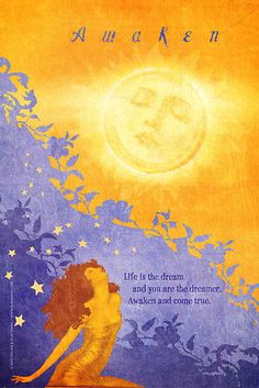 Awaken ... Life is the Dream and you are the Dreamer. Awaken and come True ..