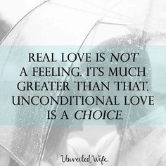 Real love is not a feeling. It's much greater than that. Unconditional love is a choice. ~ Unveiled Wife