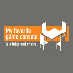 My favorit game consloe is a table and chairs...!