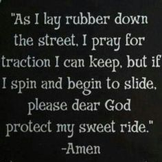 As I l,at rubber down the street, I Ray for traction I can keep, but if I spin and begin to slide, please dear god protect my sweet ride. Biker Quotes, Motorcycle Quotes, Biker Sayings, Trucker Quotes, Motorcycle Art, Car Guy Quotes, Bicycle Quotes, Motorcycle Luggage, Funny Quotes