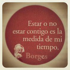 Estar o no estar contigo es la medida de mi tiempo. Jose Luis Borges