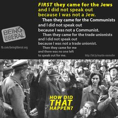 FIRST they came for the Jews and I did not speak out because I was not a Jew. Then they came for the Communists and I did not speak out because I was not a Communist. Then they came for the trade unionists and I did not speak out because I was not a trade unionist. Then they came for me and there was no one left to speak out for me.