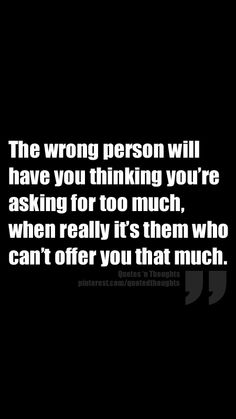 The wrong person will have you thinking you're asking for too much, when really it's them who can't offer you that much.