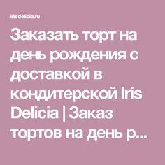 Заказать торт на день рождения с доставкой в кондитерской Iris Delicia | Заказ тортов на день рождения в Москве