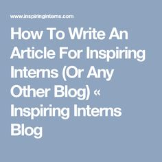How To Write An Article For Inspiring Interns (Or Any Other Blog) « Inspiring Interns Blog