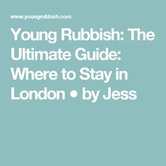 Young Rubbish: The Ultimate Guide: Where to Stay in London ● by Jess