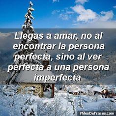Llegas a amar no al encontrar la persona perfecta sino al ver perfecta a una persona imperfecta