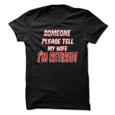Someone Please Tell My Wife I'm Retired T-Shirts, Hoodies. BUY IT NOW ==► https://www.sunfrog.com/Funny/Someone-Please-Tell-My-Wife-Im-Retired.html?id=41382