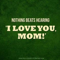 "Nothing beats hearing ""I love you, mom!"""