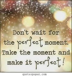 Take the moment and make it perfect!