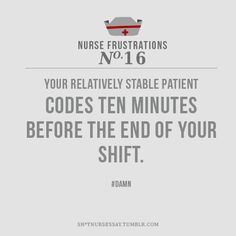 Nurse Frustrations: Your relatively stable patient codes ten minutes before the end of your shift.