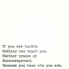 if you are humble, nothing can touch you. neither praise or discouragement. because you know who you are.