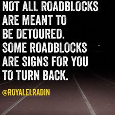 NOT ALL ROADBLOCKS  ARE MEANT TO  BE DETOURED.  SOME ROADBLOCKS  ARE SIGNS FOR YOU  TO TURN BACK.