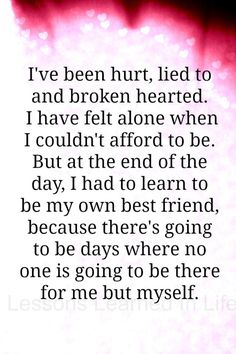 I've been hurt, lied to and broken hearted.  I have felt alone when I couldn't afford to be. But at the end of the day, I had to learn to be my own best friend, because there's going to be days where there no one going to be there for me but myself.