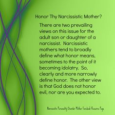 Honor Thy Narcissistic Mother? There are two prevailing views on this issue for the adult son or daughter of an narcissist. Narcissistic mothers tend to broadly define what honor means, sometimes to the point of it being idolatry. So, clearly define what honor. The other view is that God does not honor evil, nor are you expected to. http://echorecovery.blogspot.com/2013/08/tactics-narcissistic-personality-disorder-mother.html