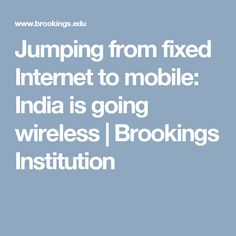 Jumping from fixed Internet to mobile: India is going wireless | Brookings Institution